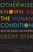 Geoff Dyer - Otherwise Known as the Human Condition: Selected Essays and Reviews