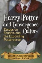 Amanda Firestone, Leisa A. Clark - Harry Potter and Convergence Culture. Essays on Fandom and the Expanding Potterverse