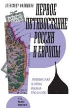 Александр Филюшкин - Первое противостояние России и Европы. Ливонская война Ивана Грозного