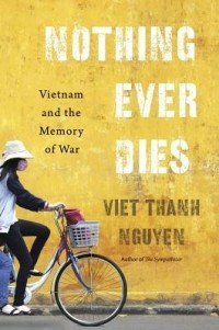 Вьет Тхань Нгуен - Nothing Ever Dies: Vietnam and the Memory of War