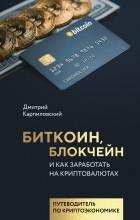 Дмитрий Карпиловский - Биткоин, блокчейн и как заработать на криптовалютах