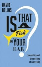 Дэвид Беллос - Is That a Fish in Your Ear? Translation and the Meaning of Everything