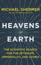 Michael Shermer - Heavens on Earth: The Scientific Search for the Afterlife, Immortality, and Utopia