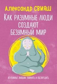 Александр Свияш - Как разумные люди создают безумный мир. Негативные эмоции. Поймать и обезвредить