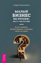 Андрей Амельяненко - Малый бизнес по-русски. Как и с чем его едят