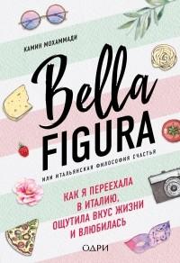 Камин Мохаммади - Bella Figura, или итальянская философия счастья. Как я переехала в Италию, ощутила вкус жизни и влюбилась