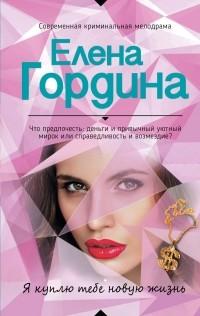 Елена Гордина - Я куплю тебе новую жизнь