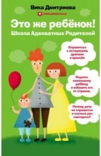 Вика Дмитриева - Это же ребенок! Школа адекватных родителей
