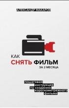 Макаров Александр Николаевич - Как снять фильм за 2 месяца. Пошаговая инструкция по созданию короткометражного фильма