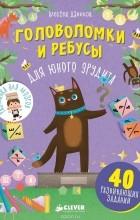 Алексей Данилов - Головоломки и ребусы для юного эрудита
