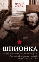 Марита Лоренц - Шпионка. Почему я отказалась убить Фиделя Кастро, связалась с мафией и скрывалась от ЦРУ
