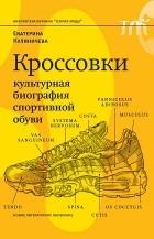 Екатерина Кулиничева - Кроссовки. Культурная биография спортивной обуви