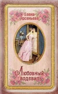Елена Арсеньева - Любовный водевиль