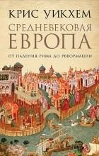 Крис Уикхем - Средневековая Европа. От падения Рима до Реформации