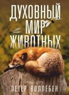 Петер Воллебен - Духовный мир животных