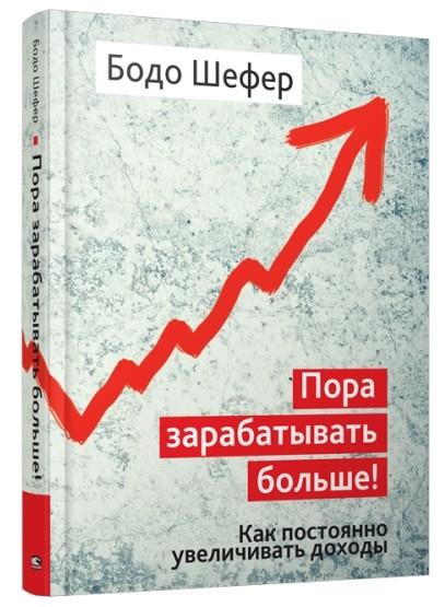«Пора зарабатывать больше! Как постоянно увеличивать доходы» Бодо Шефер