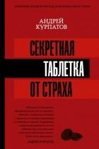 Андрей Курпатов - Секретная таблетка от страха