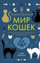 Герби Бреннан - Таинственный мир кошек: Мифология, история и наука о сверхъестественных способностях самого независимого домашнего питомца