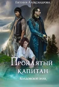 Евгения Александрова - Проклятый капитан. Колдовской знак