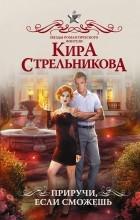 Кира Стрельникова - Приручи, если сможешь