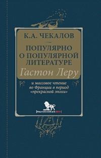 Кирилл Чекалов - Популярно о популярной литературе. Гастон Леру и массовое чтение во Франции в период «прекрасной эпохи»