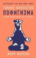 Марк Мэнсон - Тонкое искусство пофигизма: Парадоксальный способ жить счастливо