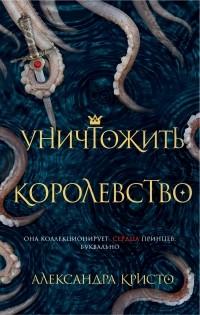Александра Кристо - Уничтожить королевство