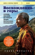 Ндаба Мандела - Восхождение в горы. Уроки жизни от моего деда, Нельсона Манделы