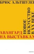Брюс Альтшулер - Авангард на выставках. Новое искусство в ХХ веке