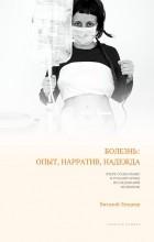 Виталий Лехциер - Болезнь: опыт, нарратив, надежда. Очерк социальных и гуманитарных исследований медицины