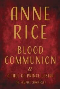 Anne Rice - Blood Communion: A Tale of Prince Lestat