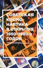 Музей Космонавтики - Советская космонавтика в открытке 1950-1980-х годов. Из собрания Музея Космонавтики и Мемориального дома-музея академика С.П. Королёва