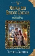 Татьяна Зинина - Мираж для Белого Сокола. Фаворитка