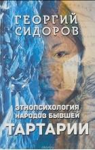Георгий Сидоров - Этнопсихология народов бывшей Тартарии