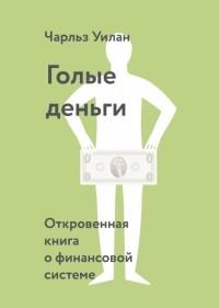 Чарльз Уилан - Голые деньги. Откровенная книга о финансовой системе