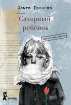 Ольга Громова - Сахарный ребёнок. Люди. События. Факты