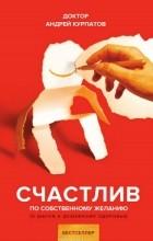 Андрей Курпатов - Счастлив по собственному желанию
