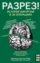 Арнольд ван де Лаар - Разрез! История хирургии в 28 операциях