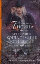 Александра Лисина - Артур Рэйш. Когда темные боги шутят (сборник)