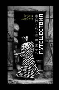 Татьяна Щербина - Антропологические путешествия