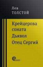 Лев Толстой - Крейцерова соната. Дьявол. Отец Сергий (Сборник)
