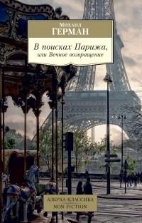 Михаил Герман - В поисках Парижа, или Вечное возвращение