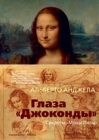 Альберто Анджела - Глаза «Джоконды»: Секреты «Моны Лизы»
