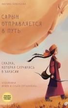 Марина Бабанская - Сарын отправляется в путь. Сказка, которая случилась в Хакасии