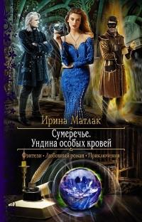 Ирина Матлак - Сумеречье. Ундина особых кровей