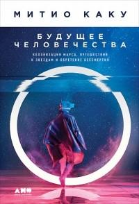 Митио Каку - Будущее человечества. Колонизация Марса, путешествия к звездам и обретение бессмертия