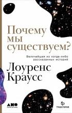 Лоренс Краусс - Почему мы существуем? Величайшая из когда-либо рассказанных историй