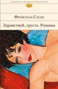 Франсуаза Саган - Здравствуй, грусть. Романы