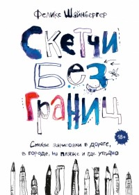 Феликс Шайнбергер - Скетчи без границ. Смелые зарисовки в дороге, в городе, на пляже и где угодно