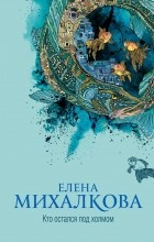 Елена Михалкова - Кто остался под холмом